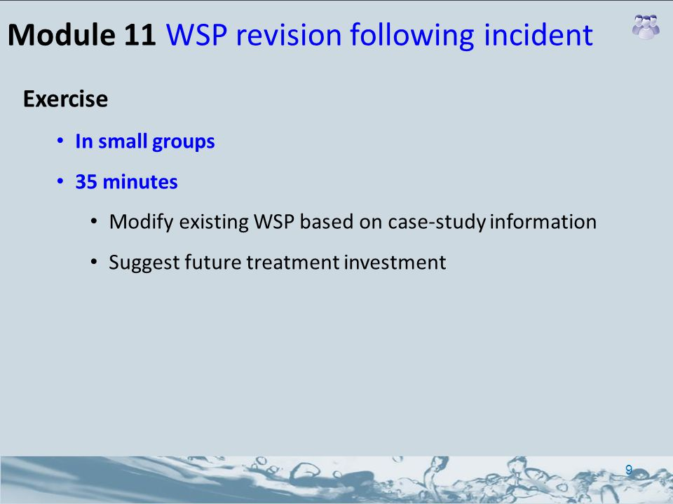 Module 11 WSP revision following incident 9 Exercise In small groups 35 minutes Modify existing WSP based on case-study information Suggest future treatment investment