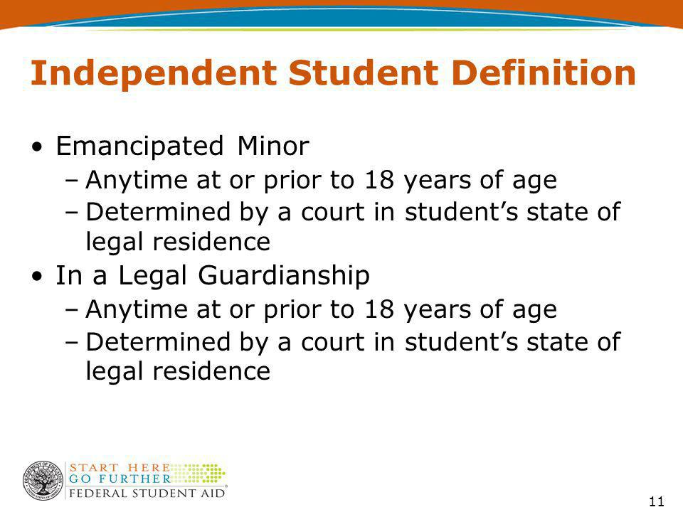 Independent Student Definition Emancipated Minor –Anytime at or prior to 18 years of age –Determined by a court in student's state of legal residence In a Legal Guardianship –Anytime at or prior to 18 years of age –Determined by a court in student's state of legal residence 11