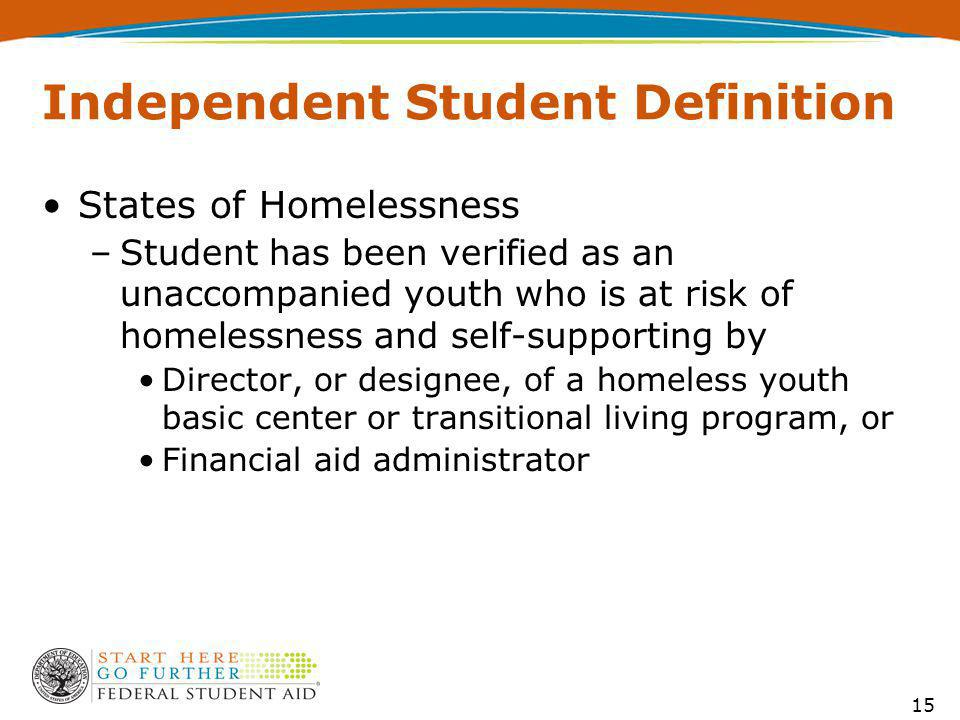 Independent Student Definition States of Homelessness –Student has been verified as an unaccompanied youth who is at risk of homelessness and self-supporting by Director, or designee, of a homeless youth basic center or transitional living program, or Financial aid administrator 15
