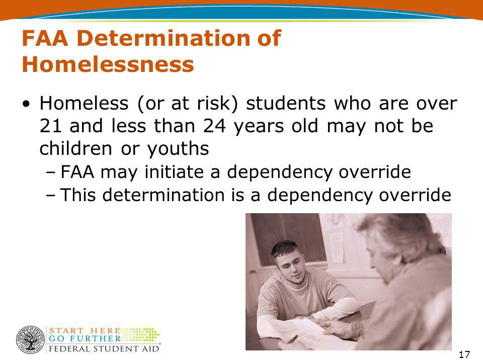 FAA Determination of Homelessness Homeless (or at risk) students who are over 21 and less than 24 years old may not be children or youths –FAA may initiate a dependency override –This determination is a dependency override 17
