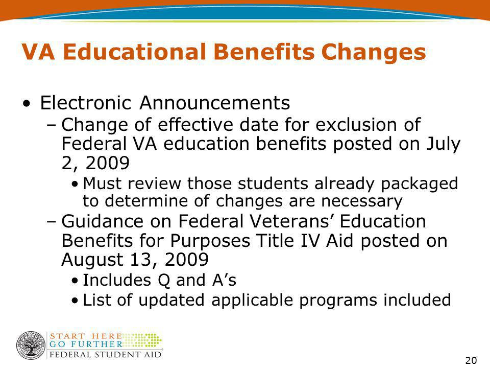 VA Educational Benefits Changes Electronic Announcements –Change of effective date for exclusion of Federal VA education benefits posted on July 2, 2009 Must review those students already packaged to determine of changes are necessary –Guidance on Federal Veterans' Education Benefits for Purposes Title IV Aid posted on August 13, 2009 Includes Q and A's List of updated applicable programs included 20