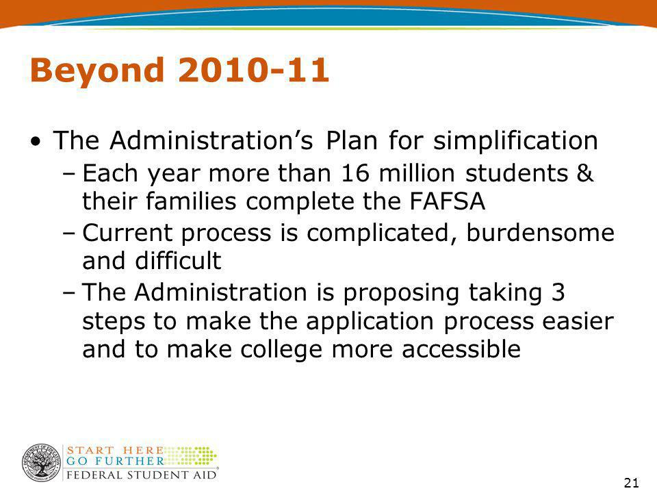 Beyond 2010-11 The Administration's Plan for simplification –Each year more than 16 million students & their families complete the FAFSA –Current process is complicated, burdensome and difficult –The Administration is proposing taking 3 steps to make the application process easier and to make college more accessible 21