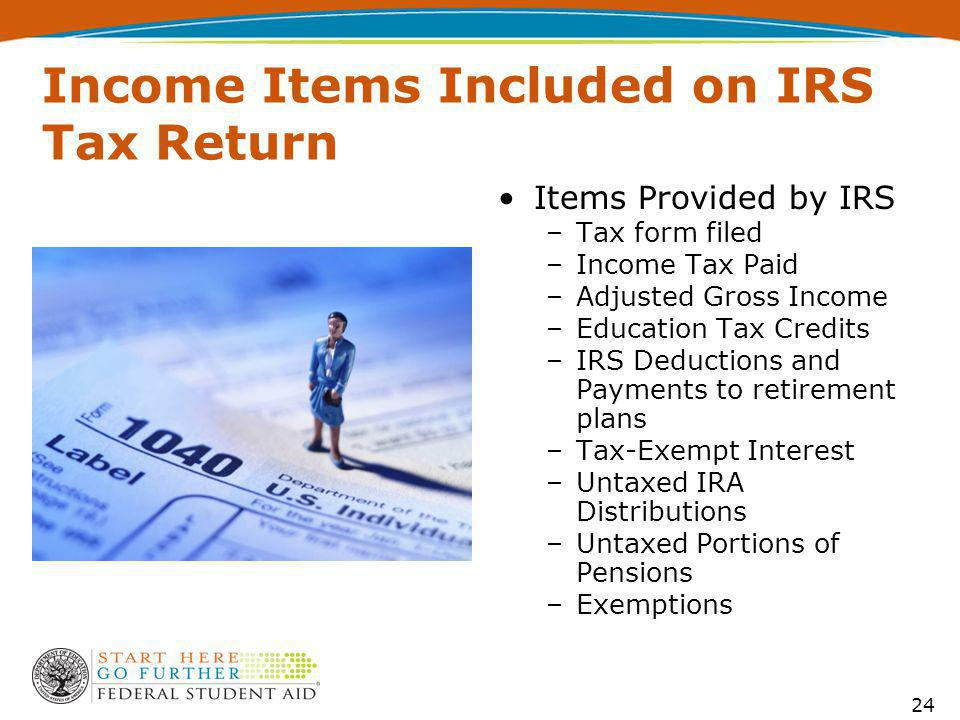 Income Items Included on IRS Tax Return Items Provided by IRS –Tax form filed –Income Tax Paid –Adjusted Gross Income –Education Tax Credits –IRS Deductions and Payments to retirement plans –Tax-Exempt Interest –Untaxed IRA Distributions –Untaxed Portions of Pensions –Exemptions 24