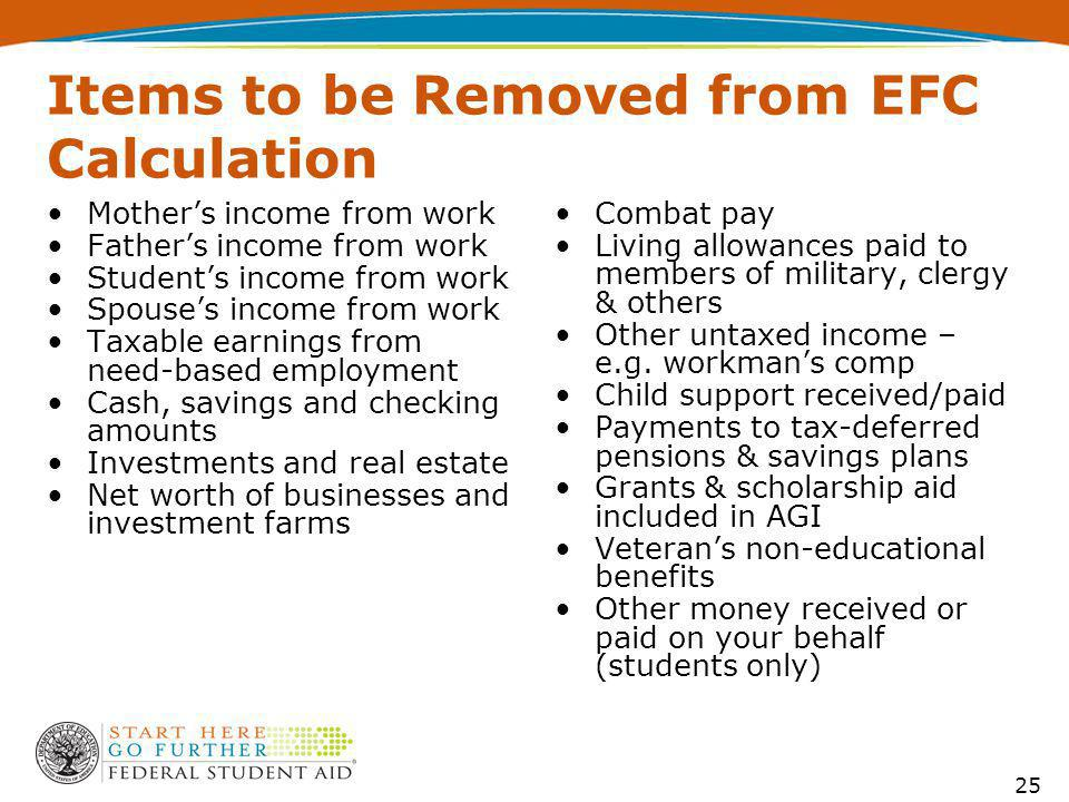 Items to be Removed from EFC Calculation Mother's income from work Father's income from work Student's income from work Spouse's income from work Taxable earnings from need-based employment Cash, savings and checking amounts Investments and real estate Net worth of businesses and investment farms Combat pay Living allowances paid to members of military, clergy & others Other untaxed income – e.g.