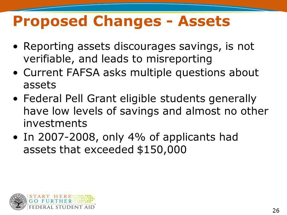 Proposed Changes - Assets Reporting assets discourages savings, is not verifiable, and leads to misreporting Current FAFSA asks multiple questions about assets Federal Pell Grant eligible students generally have low levels of savings and almost no other investments In 2007-2008, only 4% of applicants had assets that exceeded $150,000 26