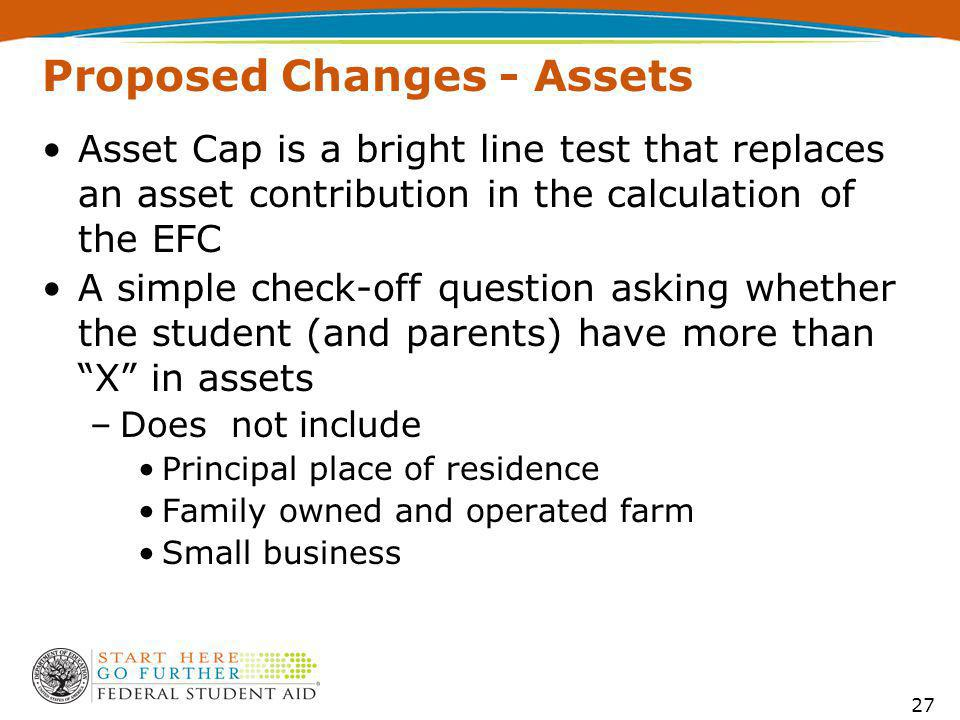 Proposed Changes - Assets Asset Cap is a bright line test that replaces an asset contribution in the calculation of the EFC A simple check-off question asking whether the student (and parents) have more than X in assets –Does not include Principal place of residence Family owned and operated farm Small business 27