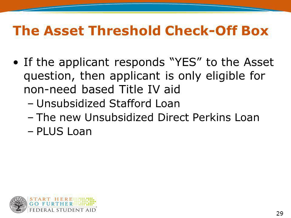 The Asset Threshold Check-Off Box If the applicant responds YES to the Asset question, then applicant is only eligible for non-need based Title IV aid –Unsubsidized Stafford Loan –The new Unsubsidized Direct Perkins Loan –PLUS Loan 29