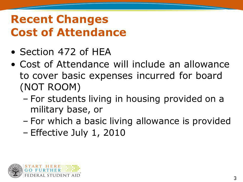 Recent Changes Cost of Attendance Section 472 of HEA Cost of Attendance will include an allowance to cover basic expenses incurred for board (NOT ROOM) –For students living in housing provided on a military base, or –For which a basic living allowance is provided –Effective July 1, 2010 3