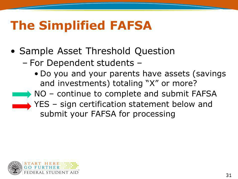 The Simplified FAFSA Sample Asset Threshold Question –For Dependent students – Do you and your parents have assets (savings and investments) totaling X or more.