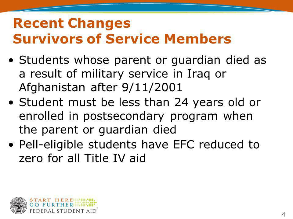 Recent Changes Survivors of Service Members Students whose parent or guardian died as a result of military service in Iraq or Afghanistan after 9/11/2001 Student must be less than 24 years old or enrolled in postsecondary program when the parent or guardian died Pell-eligible students have EFC reduced to zero for all Title IV aid 4