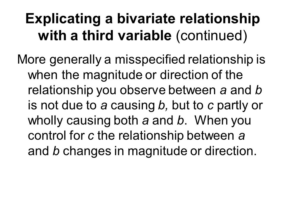 Explicating a bivariate relationship with a third variable (continued) More generally a misspecified relationship is when the magnitude or direction o