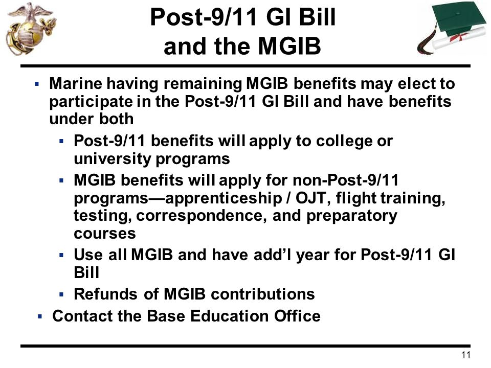 11 Post-9/11 GI Bill and the MGIB  Marine having remaining MGIB benefits may elect to participate in the Post-9/11 GI Bill and have benefits under bo