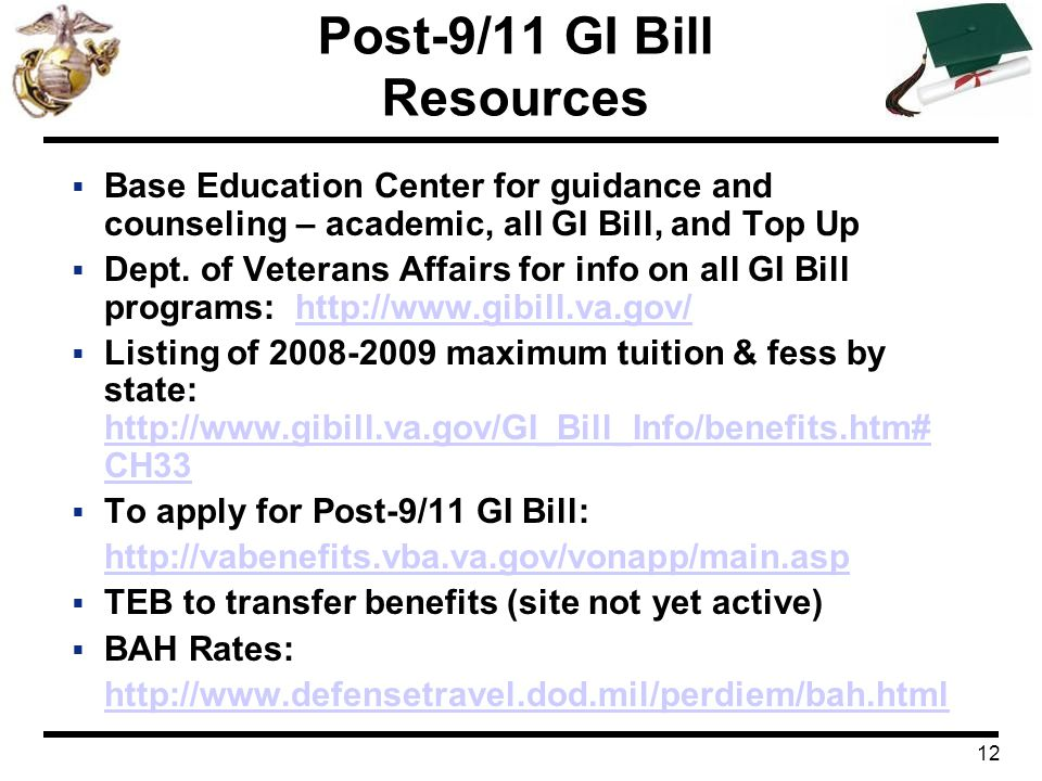 12 Post-9/11 GI Bill Resources  Base Education Center for guidance and counseling – academic, all GI Bill, and Top Up  Dept. of Veterans Affairs for