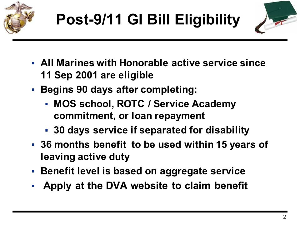 3 Post-9/11 GI Bill Benefits Service Requirements (after 9/10/01 an individual must serve an aggregate of) Payment Tiers Percentage At least 36 months100 At least 30 continuous days on active duty (Must be discharged due to service-connected disability) 100 At least 30 months, but less than 36 months90 At least 24 months, but less than 30 months80 At least 18 months, but less than 24 months70 At least 12 months, but less than 18 months60 At least 06 months, but less than 12 months50 At least 90 days, but less than 6 months40