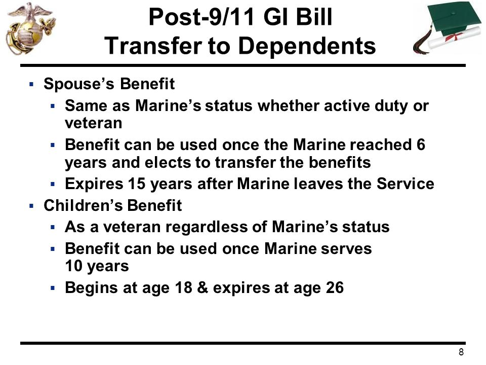 9 Post-9/11 GI Bill Transfer to Dependents  Transfer Issues  Child under age 23 at time of transfer  Marine Determines transferees, number of benefit months for each, and time frame of usage Can adjust or revoke transfer actions at anytime Must be on active duty to add a dependent  Benefit continues if Marine dies  Transferee applies to VA before entering school  Stipends are paid to transferee