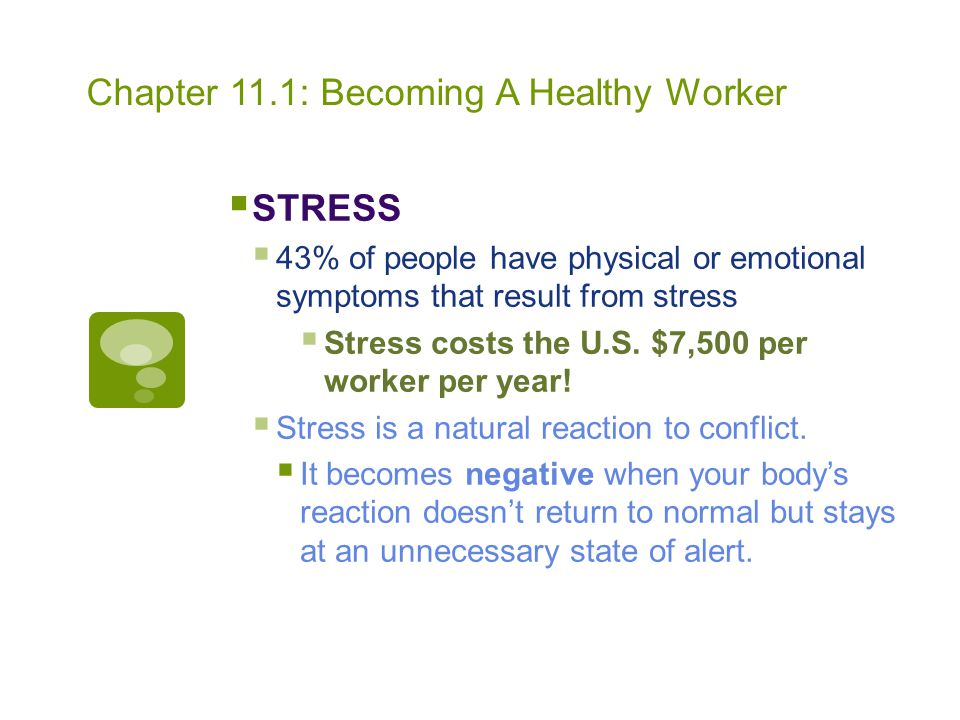 Chapter 11.1: Becoming A Healthy Worker  STRESS  43% of people have physical or emotional symptoms that result from stress  Stress costs the U.S. $