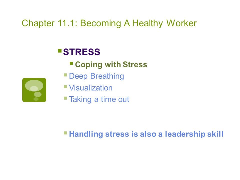 Chapter 11.1: Becoming A Healthy Worker  STRESS  Coping with Stress  Deep Breathing  Visualization  Taking a time out  Handling stress is also a