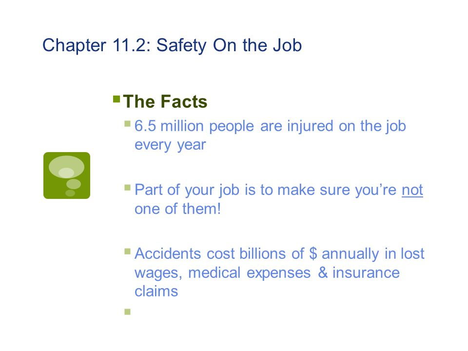 Chapter 11.2: Safety On the Job  The Facts  6.5 million people are injured on the job every year  Part of your job is to make sure you're not one o