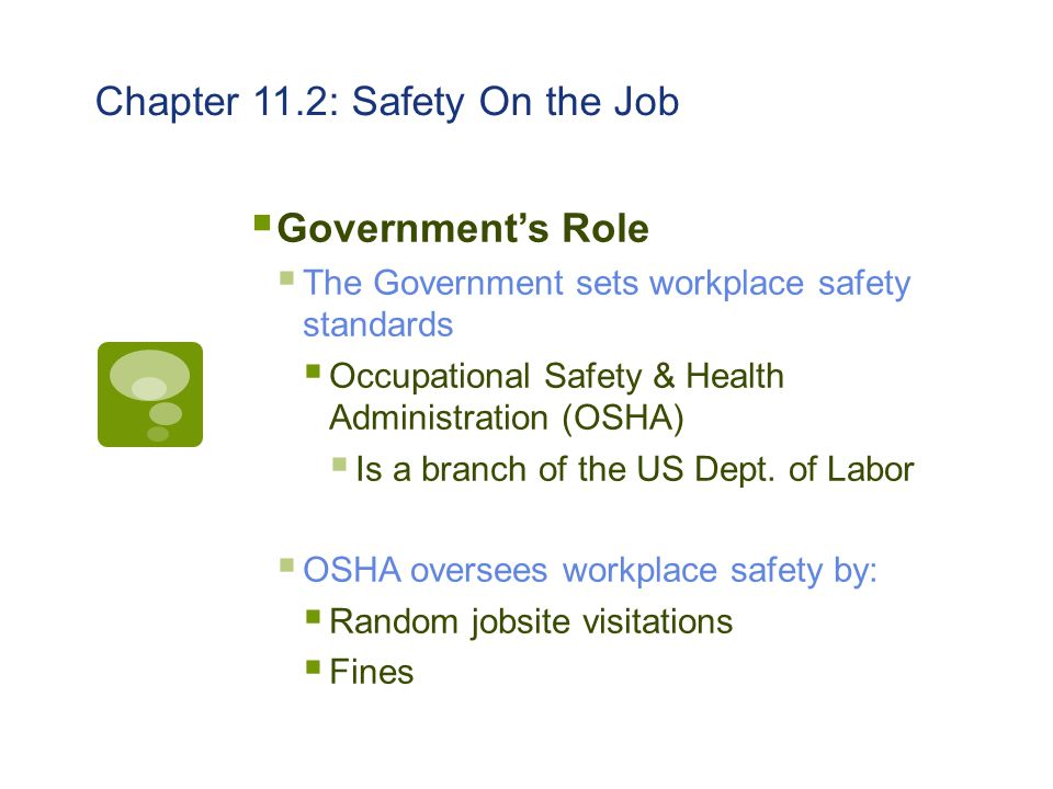 Chapter 11.2: Safety On the Job  Government's Role  The Government sets workplace safety standards  Occupational Safety & Health Administration (OS