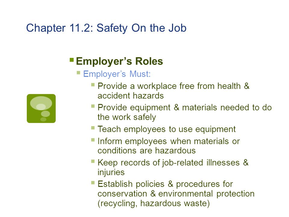 Chapter 11.2: Safety On the Job  Employer's Roles  Employer's Must:  Provide a workplace free from health & accident hazards  Provide equipment &