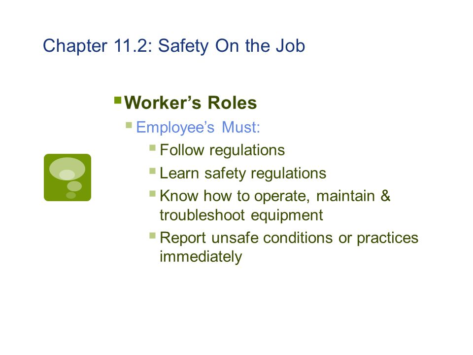 Chapter 11.2: Safety On the Job  Worker's Roles  Employee's Must:  Follow regulations  Learn safety regulations  Know how to operate, maintain &