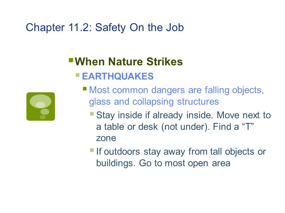 Chapter 11.2: Safety On the Job  When Nature Strikes  EARTHQUAKES  Most common dangers are falling objects, glass and collapsing structures  Stay