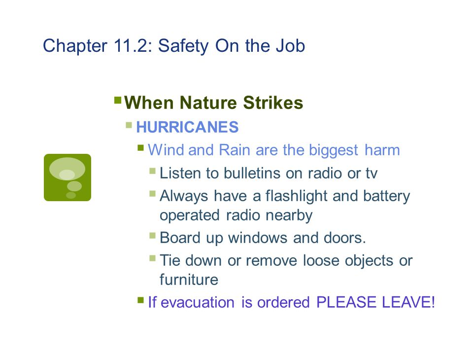Chapter 11.2: Safety On the Job  When Nature Strikes  HURRICANES  Wind and Rain are the biggest harm  Listen to bulletins on radio or tv  Always