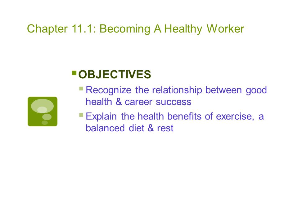 Chapter 11.1: Becoming A Healthy Worker  OBJECTIVES  Recognize the relationship between good health & career success  Explain the health benefits o
