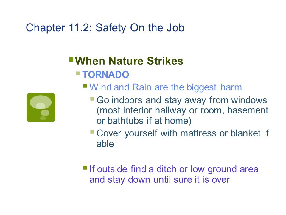 Chapter 11.2: Safety On the Job  When Nature Strikes  TORNADO  Wind and Rain are the biggest harm  Go indoors and stay away from windows (most int