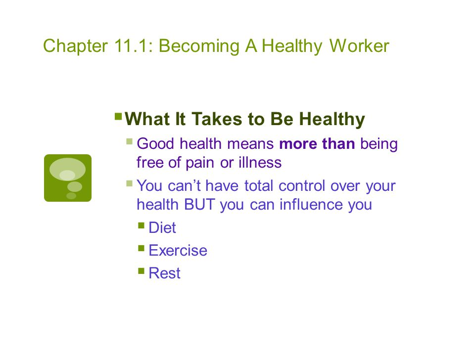 Chapter 11.1: Becoming A Healthy Worker  What It Takes to Be Healthy  Good health means more than being free of pain or illness  You can't have tot