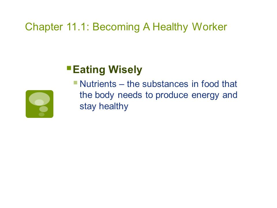Chapter 11.1: Becoming A Healthy Worker  Eating Wisely  Nutrients – the substances in food that the body needs to produce energy and stay healthy