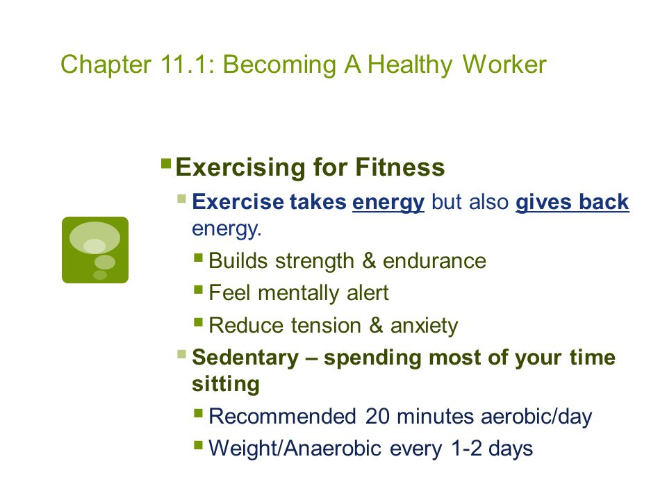 Chapter 11.1: Becoming A Healthy Worker  Sleep…zzzzzzz  8 hours per week recommended  Too little sleep causes problems with concentration & makes you more prone to accidents  Sleep recharges the body and brain  Aim to sleep on the same timeframe every day (even weekends!)  Avoid caffeine-rich foods/drinks such as chocolate & soda before bed