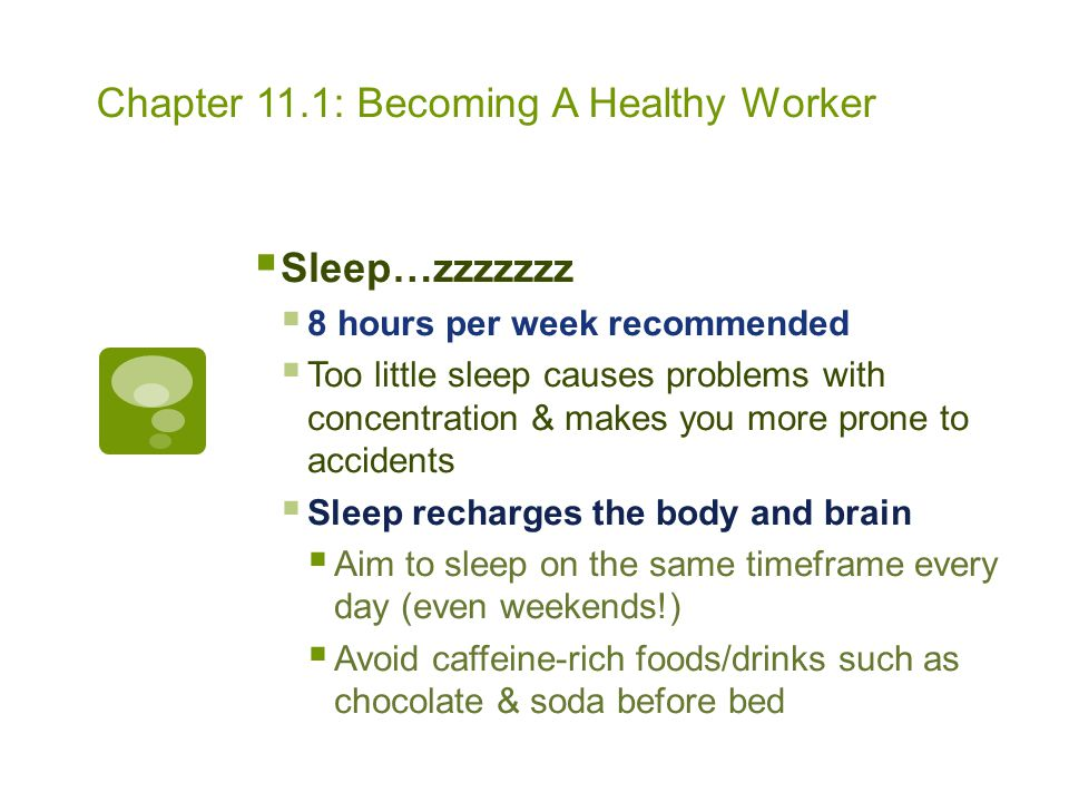 Chapter 11.1: Becoming A Healthy Worker  Sleep…zzzzzzz  8 hours per week recommended  Too little sleep causes problems with concentration & makes y