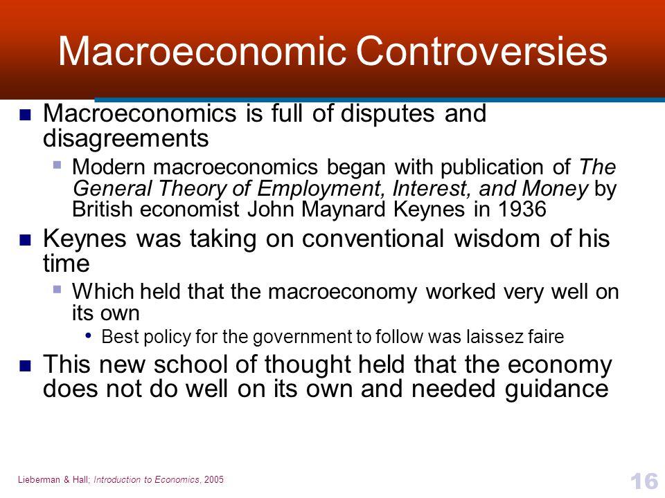 Lieberman & Hall; Introduction to Economics, 2005 16 Macroeconomic Controversies Macroeconomics is full of disputes and disagreements  Modern macroec