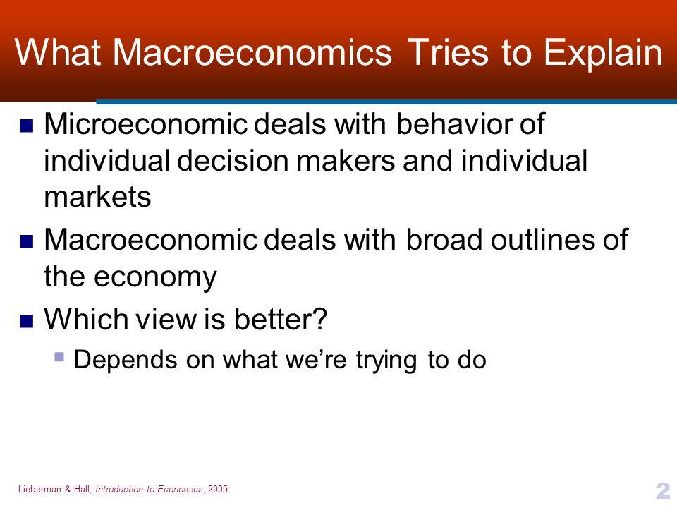 Lieberman & Hall; Introduction to Economics, 2005 2 What Macroeconomics Tries to Explain Microeconomic deals with behavior of individual decision make