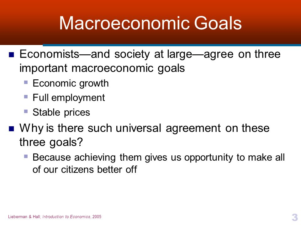 Lieberman & Hall; Introduction to Economics, 2005 3 Macroeconomic Goals Economists—and society at large—agree on three important macroeconomic goals 