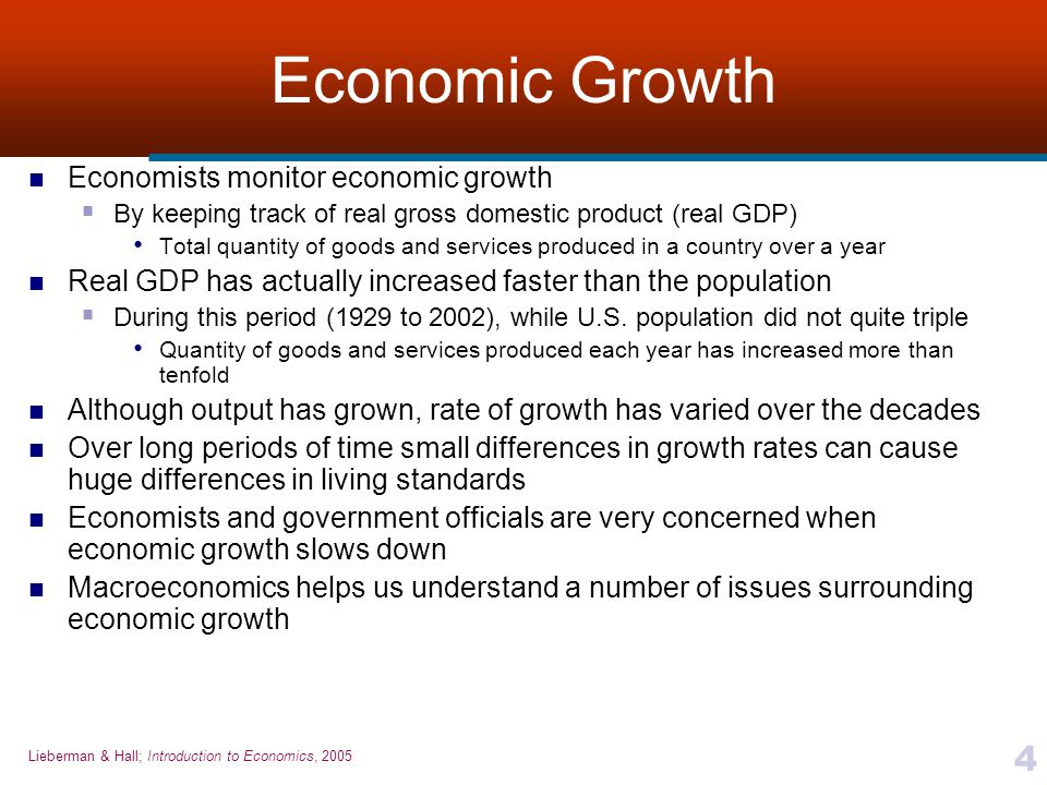 Lieberman & Hall; Introduction to Economics, 2005 4 Economic Growth Economists monitor economic growth  By keeping track of real gross domestic produ