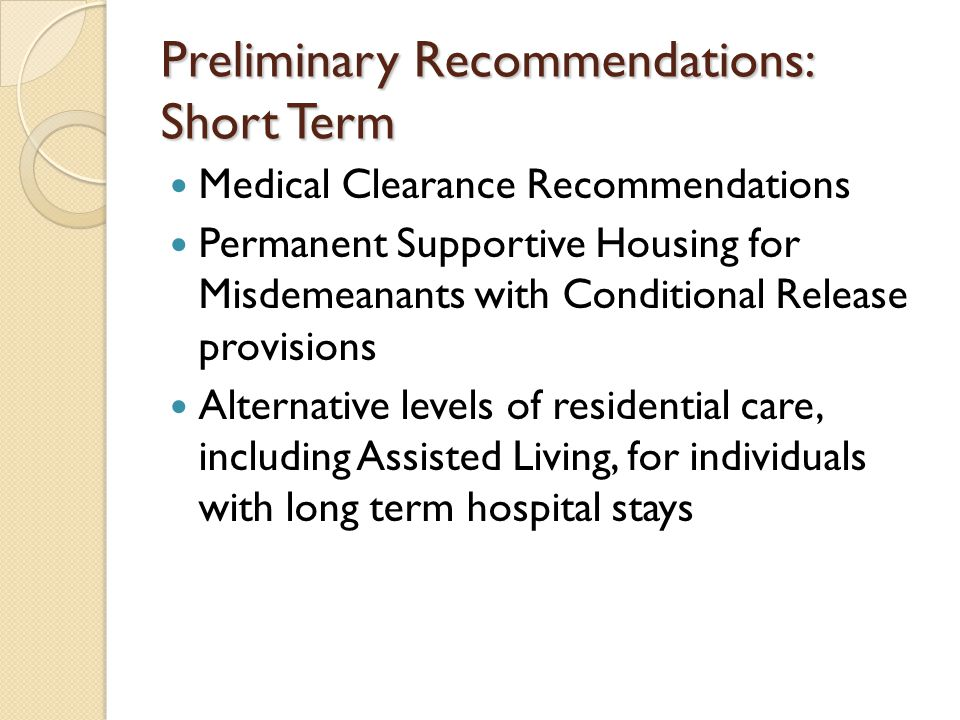 Preliminary Recommendations: Short Term Medical Clearance Recommendations Permanent Supportive Housing for Misdemeanants with Conditional Release provisions Alternative levels of residential care, including Assisted Living, for individuals with long term hospital stays