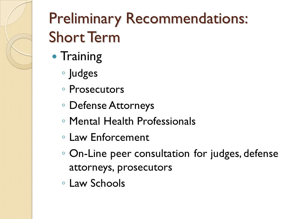Preliminary Recommendations: Short Term Training ◦ Judges ◦ Prosecutors ◦ Defense Attorneys ◦ Mental Health Professionals ◦ Law Enforcement ◦ On-Line peer consultation for judges, defense attorneys, prosecutors ◦ Law Schools