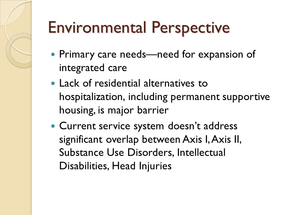 Environmental Perspective Primary care needs—need for expansion of integrated care Lack of residential alternatives to hospitalization, including permanent supportive housing, is major barrier Current service system doesn't address significant overlap between Axis I, Axis II, Substance Use Disorders, Intellectual Disabilities, Head Injuries