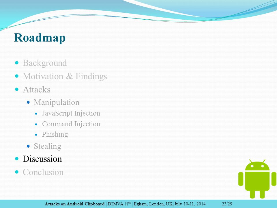 Roadmap Background Motivation & Findings Attacks Manipulation JavaScript Injection Command Injection Phishing Stealing Discussion Conclusion Attacks on Android Clipboard | DIMVA 11 th | Egham, London, UK| July 10-11, 2014 23/29