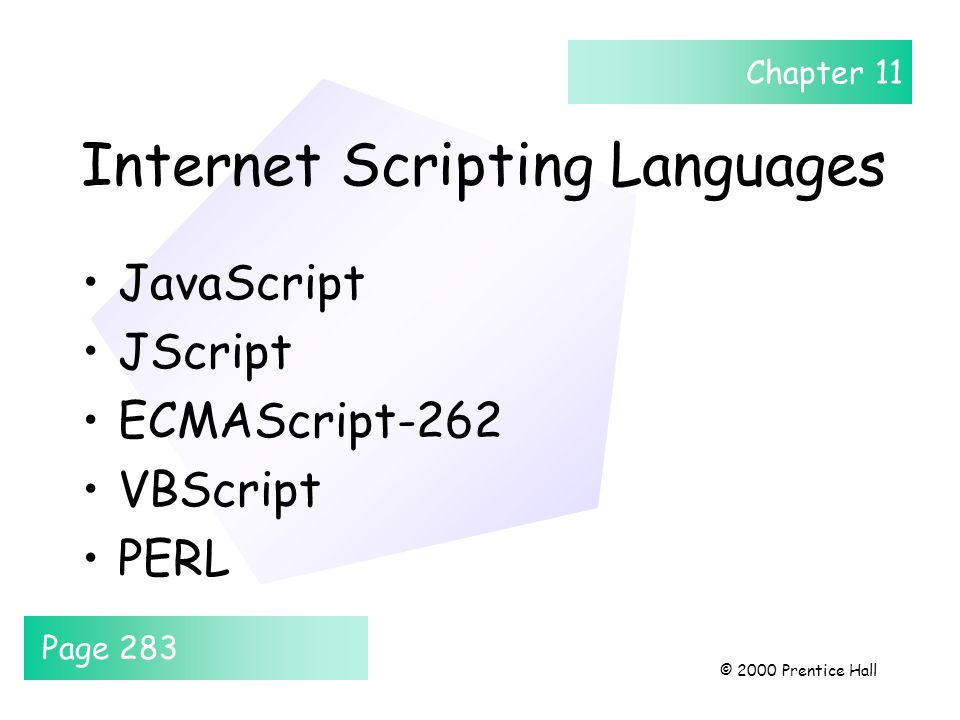 Chapter 11 © 2000 Prentice Hall Internet Scripting Languages JavaScript JScript ECMAScript-262 VBScript PERL Page 283