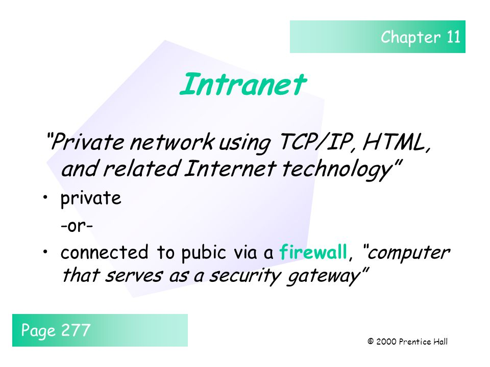 Chapter 11 © 2000 Prentice Hall Intranet Private network using TCP/IP, HTML, and related Internet technology private -or- connected to pubic via a firewall, computer that serves as a security gateway Page 277