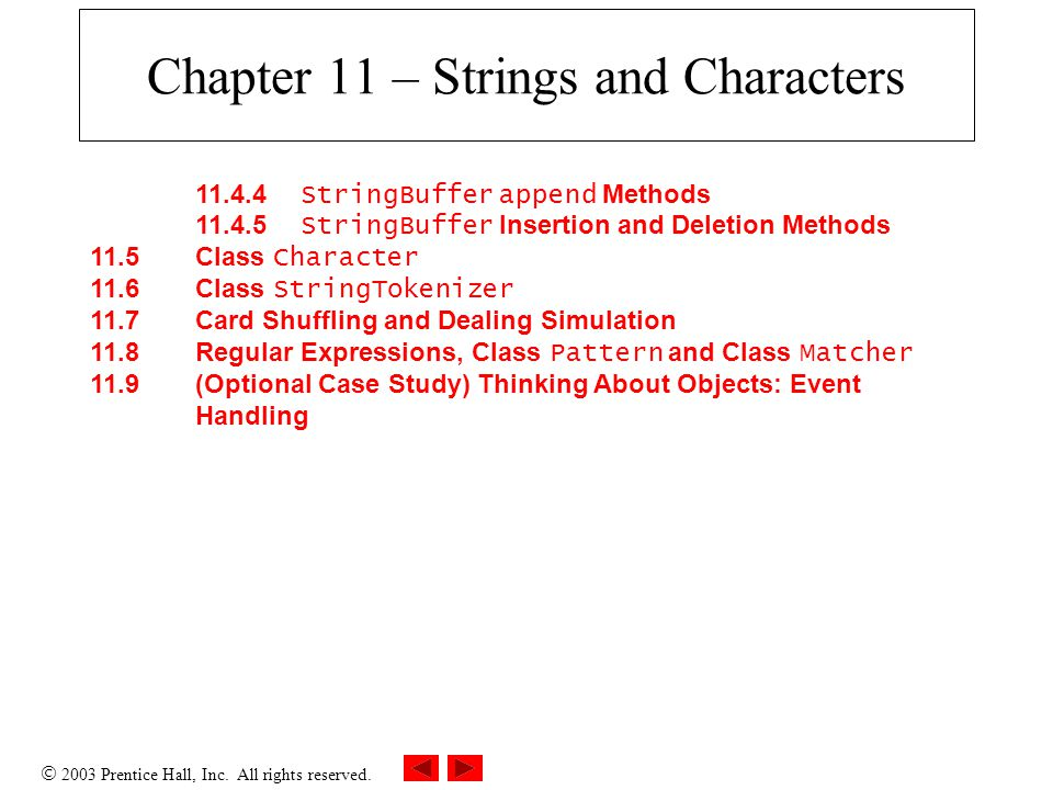 2003 Prentice Hall, Inc. All rights reserved. Chapter 11 – Strings and Characters 11.4.4 StringBuffer append Methods 11.4.5 StringBuffer Insertion a