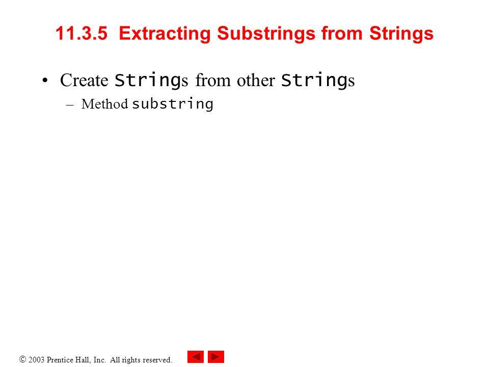  2003 Prentice Hall, Inc. All rights reserved. 11.3.5 Extracting Substrings from Strings Create String s from other String s –Method substring