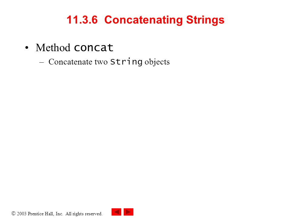  2003 Prentice Hall, Inc. All rights reserved. 11.3.6 Concatenating Strings Method concat –Concatenate two String objects
