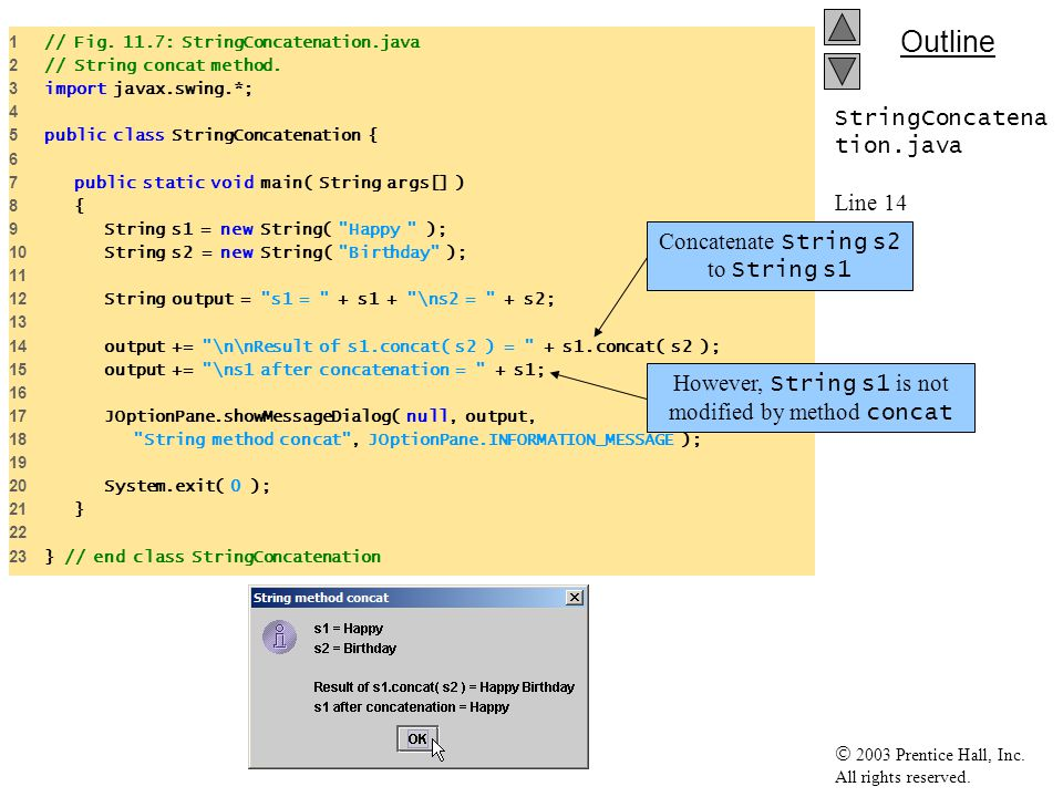  2003 Prentice Hall, Inc. All rights reserved. Outline StringConcatena tion.java Line 14 Line 15 1 // Fig. 11.7: StringConcatenation.java 2 // String