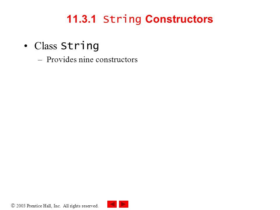  2003 Prentice Hall, Inc. All rights reserved. 11.3.1 String Constructors Class String –Provides nine constructors