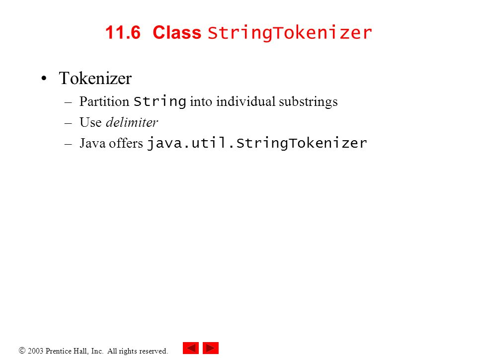  2003 Prentice Hall, Inc. All rights reserved. 11.6 Class StringTokenizer Tokenizer –Partition String into individual substrings –Use delimiter –Java