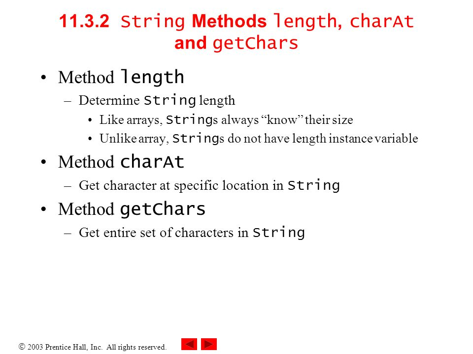  2003 Prentice Hall, Inc. All rights reserved. 11.3.2 String Methods length, charAt and getChars Method length –Determine String length Like arrays,